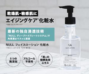 毎日を【男性用】乾燥肌・敏感肌に化粧水【NULL フェイスローション】にする